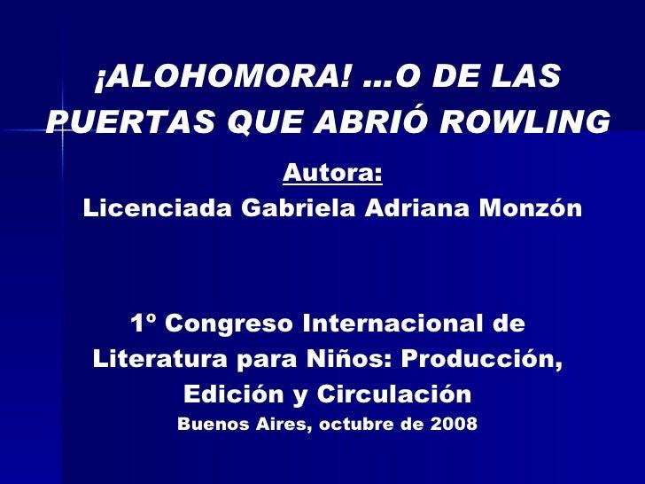 Autora: Licenciada Gabriela Adriana Monzón ¡ALOHOMORA! …O DE LAS PUERTAS QUE ABRIÓ ROWLING 1º Congreso Internacional de Li...