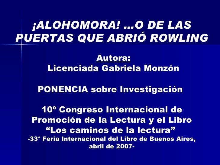 Autora: Licenciada Gabriela Monzón ¡ALOHOMORA! …O DE LAS PUERTAS QUE ABRIÓ ROWLING PONENCIA sobre Investigación  10º Congr...
