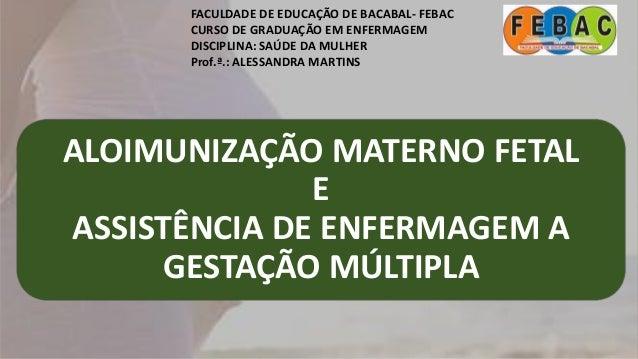 ALOIMUNIZAÇÃO MATERNO FETAL E ASSISTÊNCIA DE ENFERMAGEM A GESTAÇÃO MÚLTIPLA FACULDADE DE EDUCAÇÃO DE BACABAL- FEBAC CURSO ...