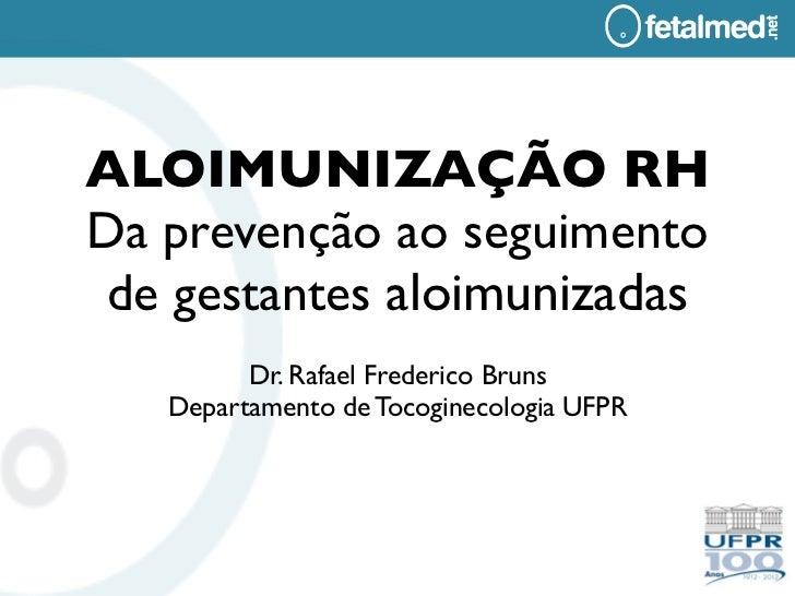 ALOIMUNIZAÇÃO RHDa prevenção ao seguimento de gestantes aloimunizadas         Dr. Rafael Frederico Bruns   Departamento de...
