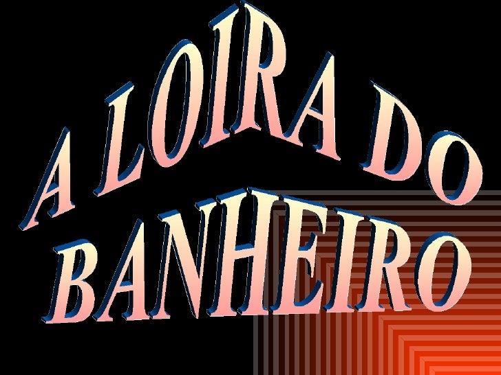 A LOIRA DO BANHEIRO