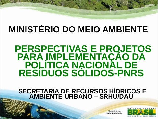 MINISTÉRIO DO MEIO AMBIENTE  PERSPECTIVAS E PROJETOS  PARA IMPLEMENTAÇÃO DA  POLÍTICA NACIONAL DE  RESÍDUOS SÓLIDOS-PNRS  ...