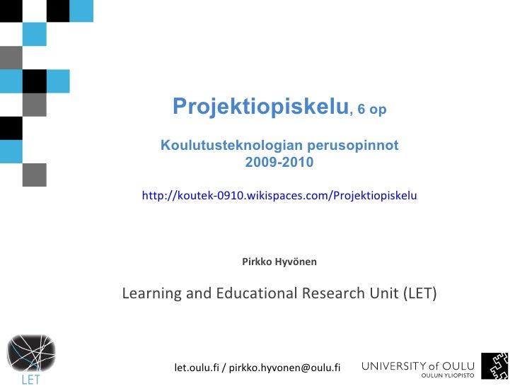 Projektiopiskelu , 6 op Koulutusteknologian perusopinnot 2009-2010 http://koutek-0910.wikispaces.com/Projektiopiskelu Pirk...