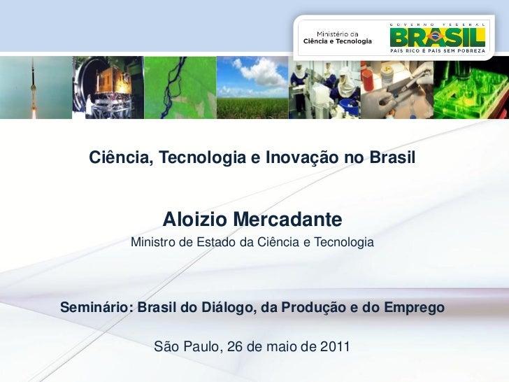 Ciência, Tecnologia e Inovação no Brasil              Aloizio Mercadante         Ministro de Estado da Ciência e Tecnologi...