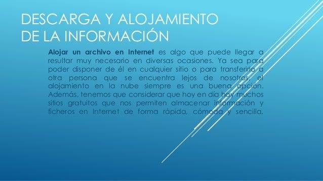 DESCARGA Y ALOJAMIENTO DE LA INFORMACIÓN Alojar un archivo en Internet es algo que puede llegar a resultar muy necesario e...