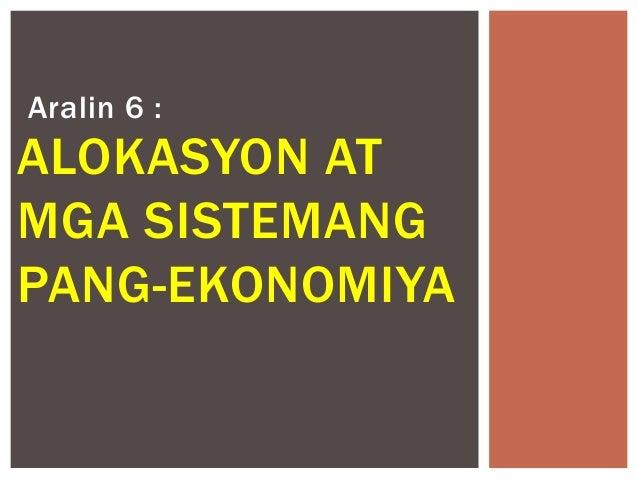 Aralin 6 :  ALOKASYON AT MGA SISTEMANG PANG-EKONOMIYA