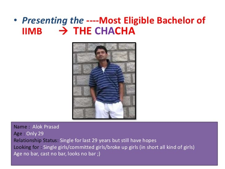 • Presenting the ----Most Eligible Bachelor of  IIMB     THE CHACHAName : Alok PrasadAge : Only 29Relationship Status: Si...