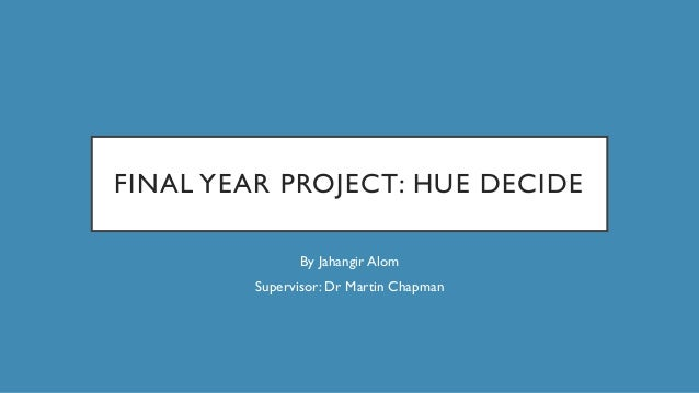 FINAL YEAR PROJECT: HUE DECIDE By Jahangir Alom Supervisor: Dr Martin Chapman