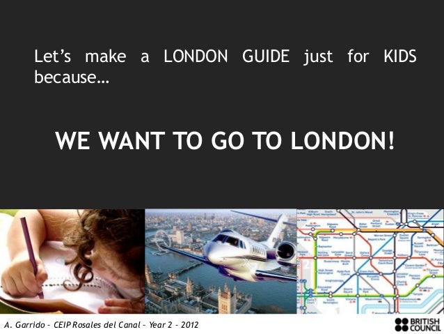 Let's make a LONDON GUIDE just for KIDS       because…             WE WANT TO GO TO LONDON!A. Garrido – CEIP Rosales del C...