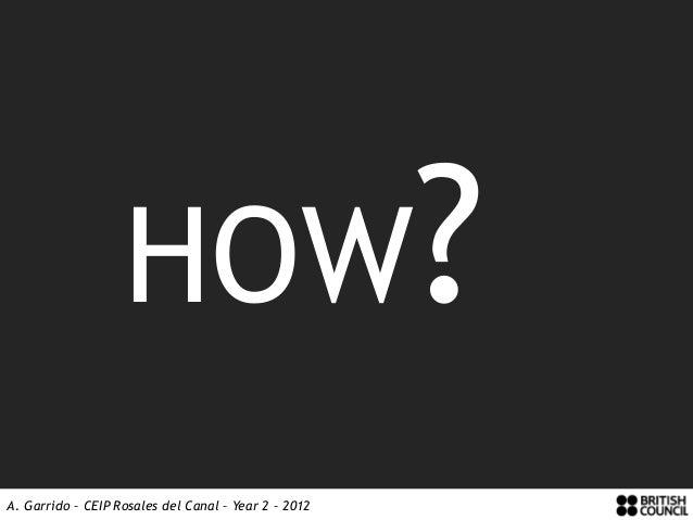 HOW?A. Garrido – CEIP Rosales del Canal – Year 2 – 2012