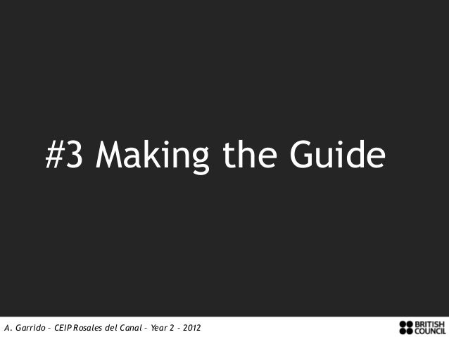 #3 Making the GuideA. Garrido – CEIP Rosales del Canal – Year 2 – 2012