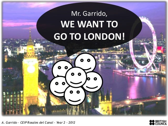 Mr. Garrido,                                    WE WANT TO                                   GO TO LONDON!                ...