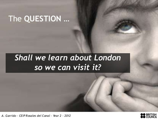The QUESTION …         Shall we learn about London               so we can visit it?A. Garrido – CEIP Rosales del Canal – ...