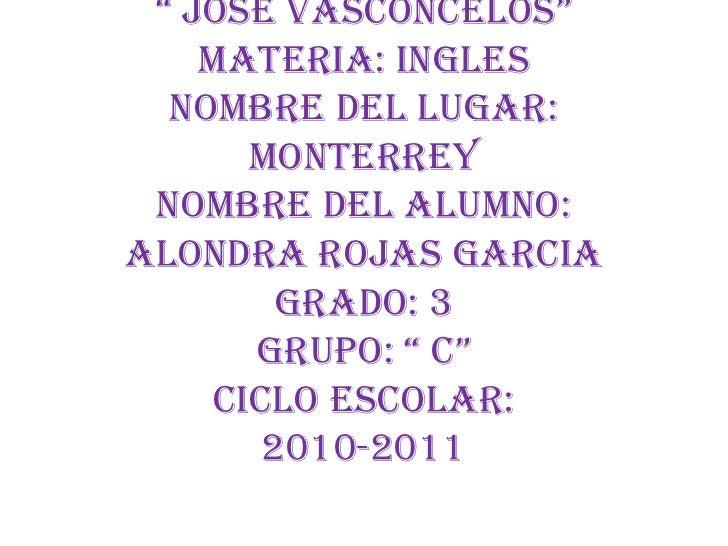 """Escuela Sec. Gral. N° 2"""" José Vasconcelos""""Materia: InglesNombre del lugar: MonterreyNombre del alumno: Alondra Rojas Garci..."""