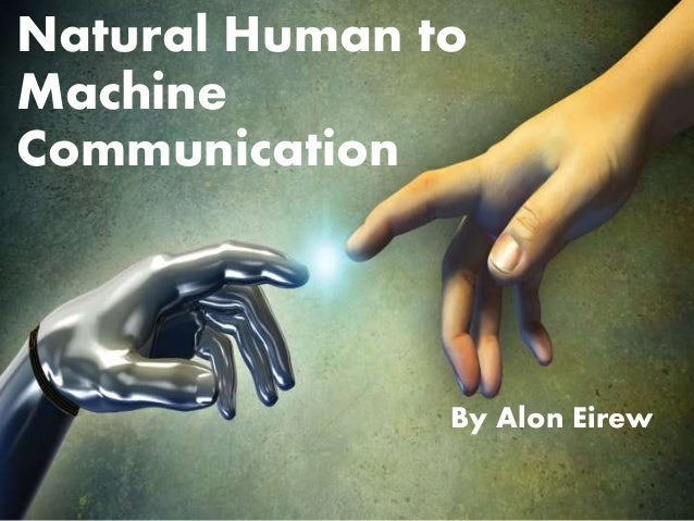 Natural Human to Machine Communication By Alon Eirew