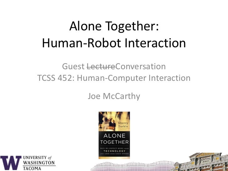Alone Together:Human-Robot Interaction<br />Guest LectureConversationTCSS 452: Human-Computer Interaction<br />Joe McCarth...