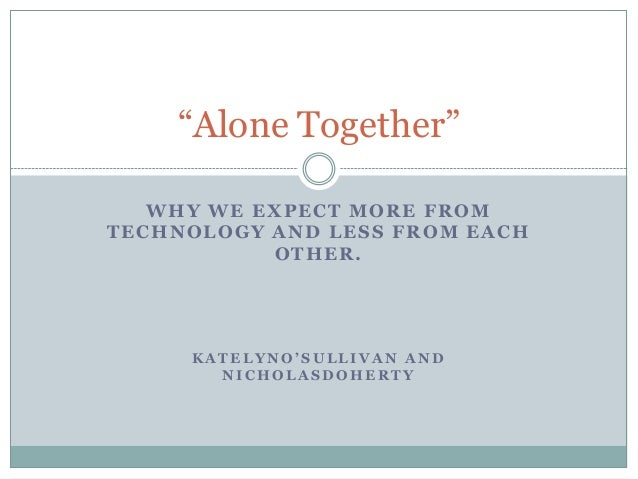 """""""Alone Together""""   WHY WE EXPECT MORE FROMTECHNOLOGY AND LESS FROM EACH           OTHER.     KATELYNO'SULLIVAN AND       N..."""