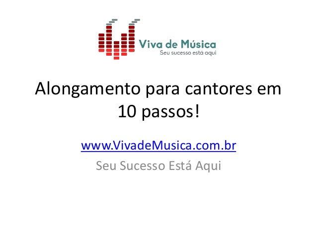 Alongamento para cantores em  10 passos!  www.VivadeMusica.com.br  Seu Sucesso Está Aqui
