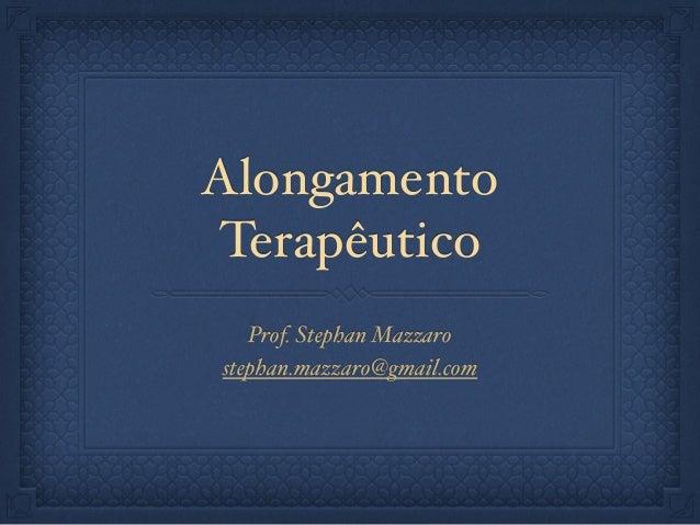 Alongamento Terapêutico Prof. Stephan Mazzaro stephan.mazzaro@gmail.com