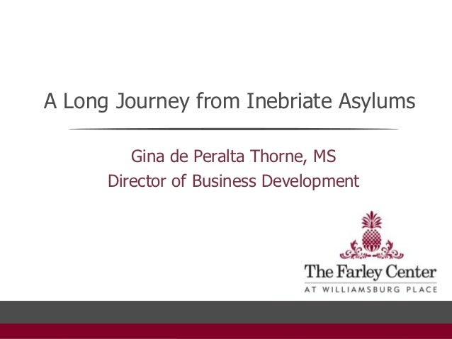 A Long Journey from Inebriate Asylums         Gina de Peralta Thorne, MS      Director of Business Development