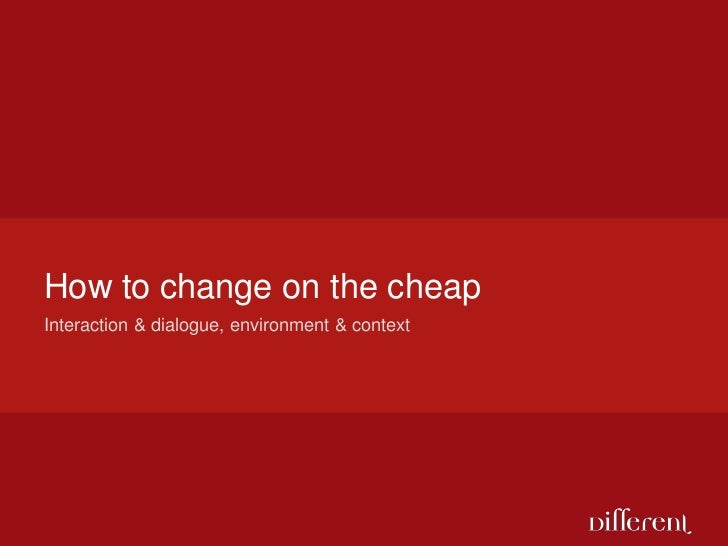 How to change on the cheap<br />Interaction & dialogue, environment & context<br />