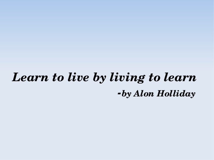 Learn to live by living to learn                               ­by Alon Holliday