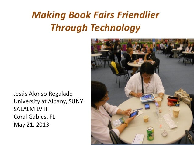 Making Book Fairs Friendlier Through Technology Jesús Alonso-Regalado University at Albany, SUNY SALALM LVIII Coral Gables...