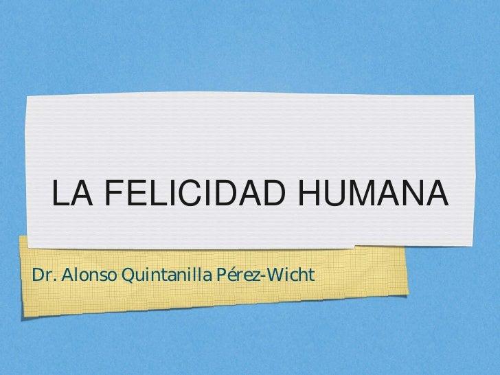 LA FELICIDAD HUMANADr. Alonso Quintanilla Pérez-Wicht
