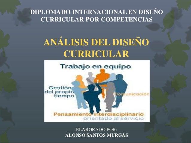 DIPLOMADO INTERNACIONAL EN DISEÑO CURRICULAR POR COMPETENCIAS  ANÁLISIS DEL DISEÑO CURRICULAR  ELABORADO POR: ALONSO SANTO...