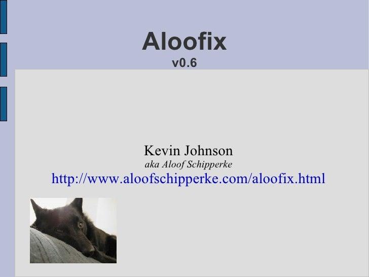 Aloofix v0.6 <ul><ul><li>Kevin Johnson </li></ul></ul><ul><ul><li>aka Aloof Schipperke </li></ul></ul><ul><ul><li>http://w...