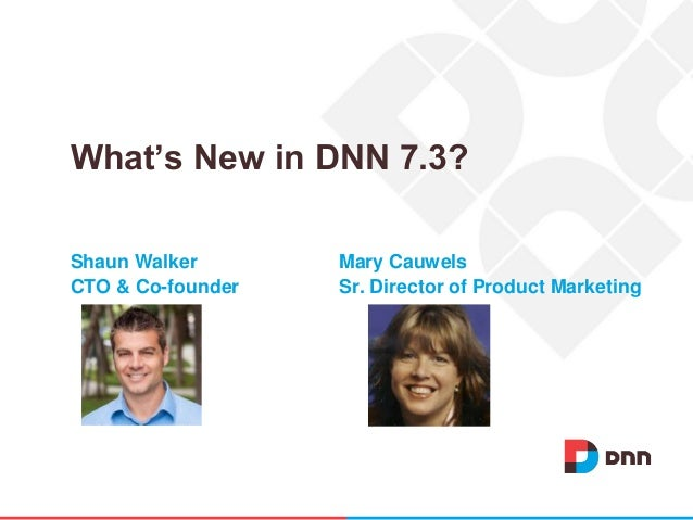 Shaun Walker Mary Cauwels CTO & Co-founder Sr. Director of Product Marketing What's New in DNN 7.3?