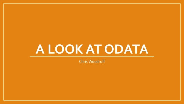 A LOOK AT ODATA Chris Woodruff