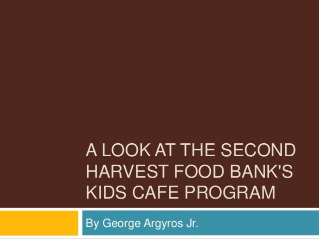 A LOOK AT THE SECOND HARVEST FOOD BANK'S KIDS CAFE PROGRAM By George Argyros Jr.