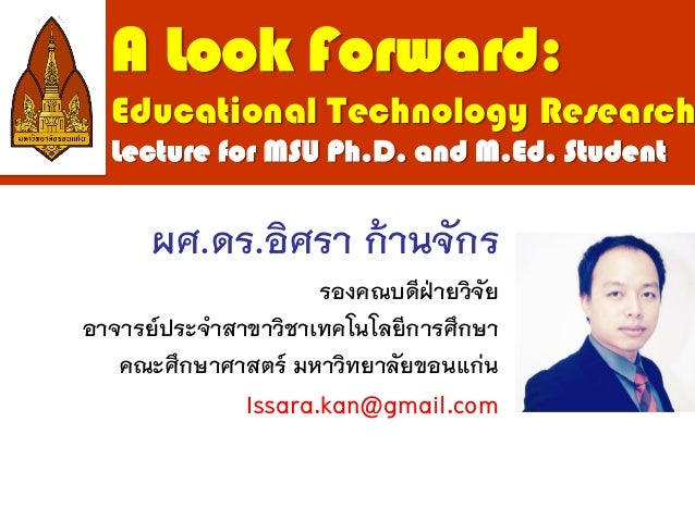 A Look Forward: Educational Technology Research Lecture for MSU Ph.D. and M.Ed. Student ผศ.ดร.อิศรา ก้านจักร รองคณบดีฝ่ายว...