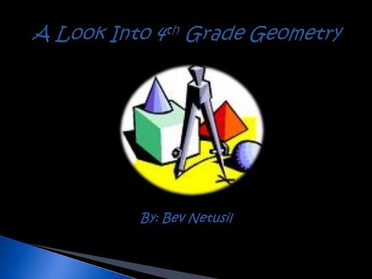 A Look Into 4th Grade Geometry<br />By: Bev Netusil<br />