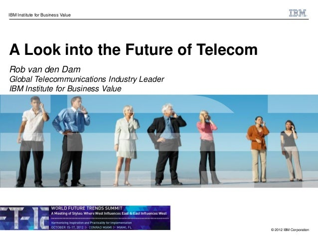 IBM Institute for Business ValueA Look into the Future of TelecomRob van den DamGlobal Telecommunications Industry LeaderI...