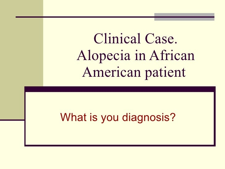 Clinical Case. Alopecia in African American patient  What is you diagnosis?