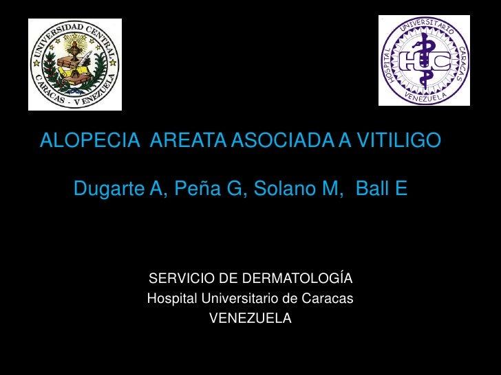 ALOPECIA AREATA ASOCIADA A VITILIGO    Dugarte A, Peña G, Solano M, Ball E             SERVICIO DE DERMATOLOGÍA          H...