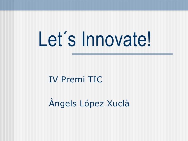 Let´s Innovate!  IV Premi TIC   Àngels López Xuclà