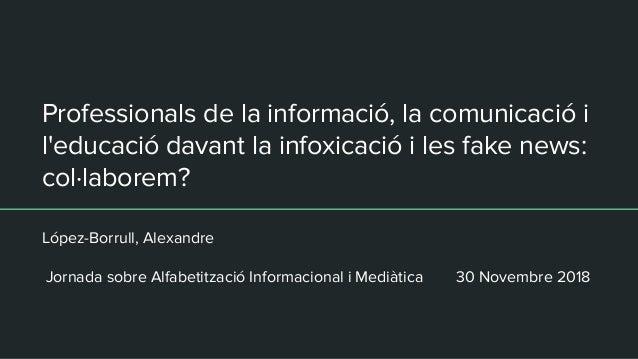 Professionals de la informació, la comunicació i l'educació davant la infoxicació i les fake news: col·laborem? López-Borr...