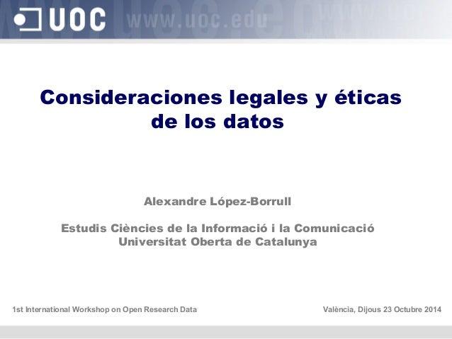 Consideraciones legales y éticas  de los datos  Alexandre López-Borrull  Estudis Ciències de la Informació i la Comunicaci...
