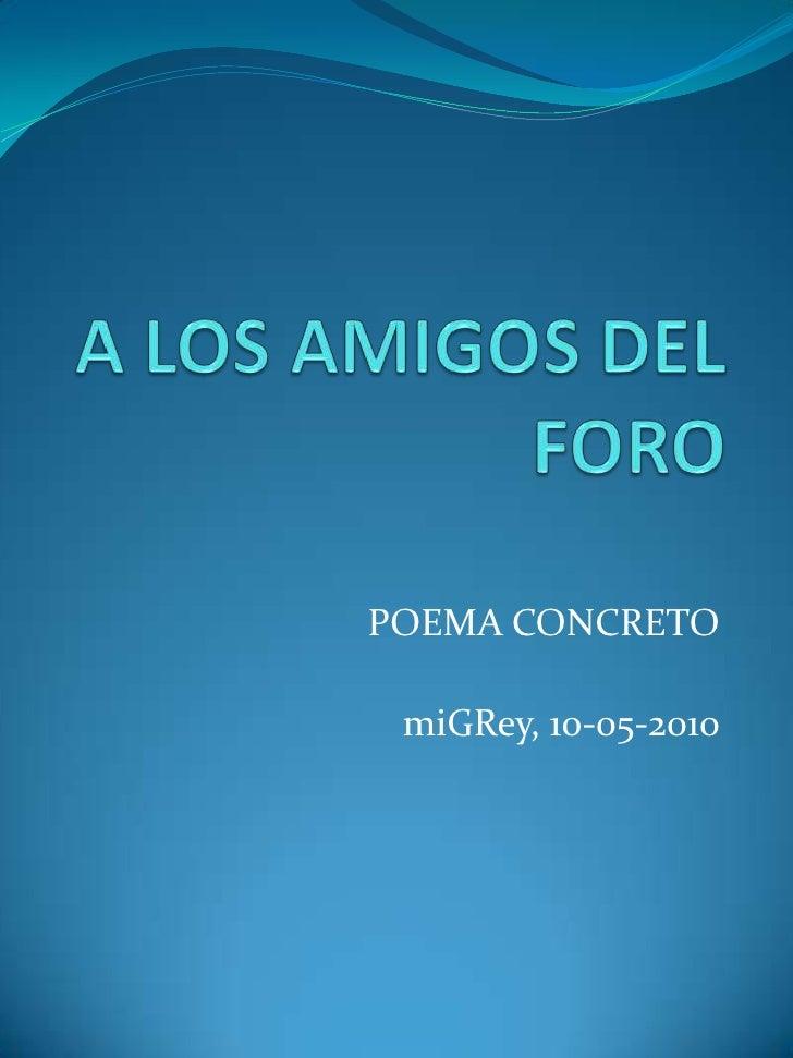 A LOS AMIGOS DEL FORO<br />POEMA CONCRETO<br />miGRey, 10-05-2010<br />