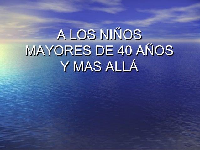 A LOS NIÑOSA LOS NIÑOS MAYORES DE 40 AÑOSMAYORES DE 40 AÑOS Y MAS ALLÁY MAS ALLÁ