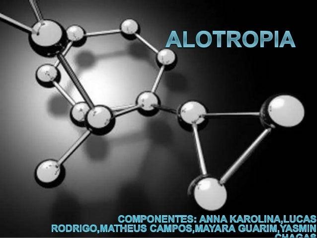 Alotropia é o fenômeno em que um mesmo elemento químico é capaz de formar duas ou mais substâncias SIMPLES com número de á...