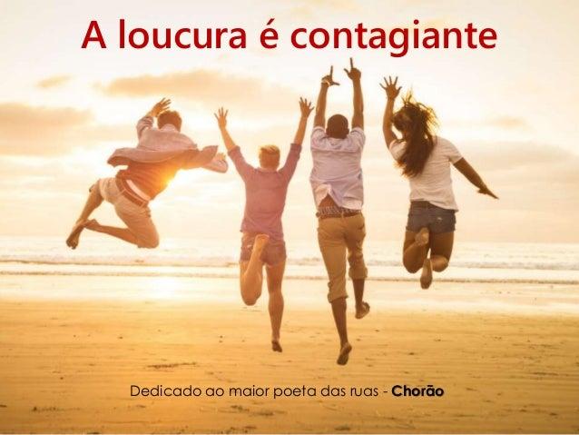 A loucura é contagiante Dedicado ao maior poeta das ruas - Chorão