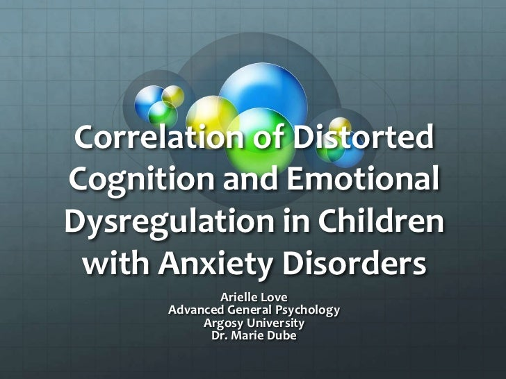 Correlation of Distorted Cognition and Emotional Dysregulation in Children with Anxiety Disorders<br />Arielle Love<br />A...