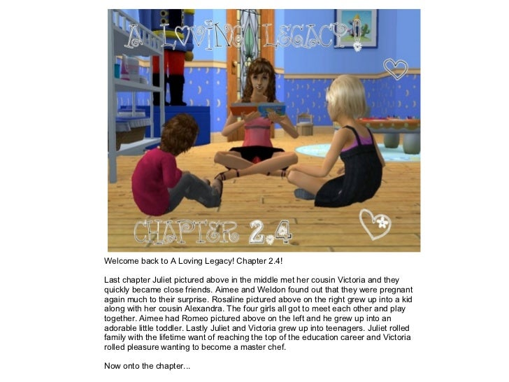 Welcome back to A Loving Legacy! Chapter 2.4!  Last chapter Juliet pictured above in the middle met her cousin Victoria an...