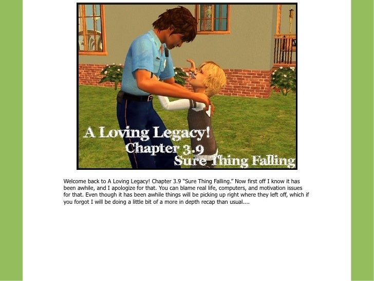 "Welcome back to A Loving Legacy! Chapter 3.9 ""Sure Thing Falling."" Now first off I know it hasbeen awhile, and I apologize..."