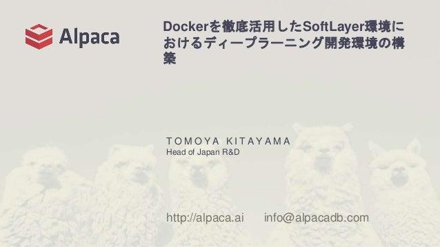 Dockerを徹底活用したSoftLayer環境に おけるディープラーニング開発環境の構 築 T O M O Y A K I T A Y A M A Head of Japan R&D http://alpaca.ai info@alpacad...