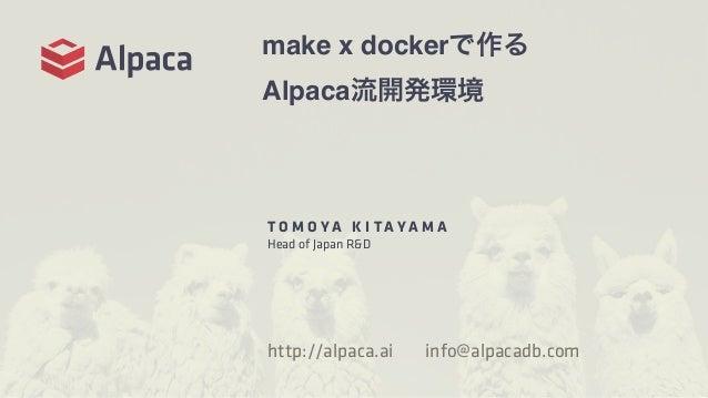 make x dockerで作る Alpaca流開発環境 T O M O Y A K I T A Y A M A Head of Japan R&D http://alpaca.ai info@alpacadb.com